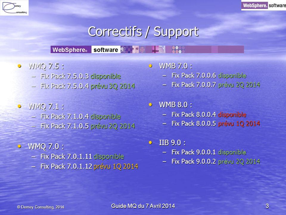 Correctifs / Support WMQ 7.5 : WMQ 7.5 : –Fix Pack 7.5.0.3 disponible –Fix Pack 7.5.0.4 prévu 3Q 2014 WMQ 7.1 : WMQ 7.1 : –Fix Pack 7.1.0.4 disponible –Fix Pack 7.1.0.5 prévu 2Q 2014 WMQ 7.0 : WMQ 7.0 : –Fix Pack 7.0.1.11 disponible –Fix Pack 7.0.1.12 prévu 1Q 2014 WMB 7.0 : WMB 7.0 : –Fix Pack 7.0.0.6 disponible –Fix Pack 7.0.0.7 prévu 2Q 2014 WMB 8.0 : WMB 8.0 : –Fix Pack 8.0.0.4 disponible –Fix Pack 8.0.0.5 prévu 1Q 2014 IIB 9.0 : IIB 9.0 : –Fix Pack 9.0.0.1 disponible –Fix Pack 9.0.0.2 prévu 2Q 2014 © Demey Consulting, 2014 Guide MQ du 7 Avril 20143