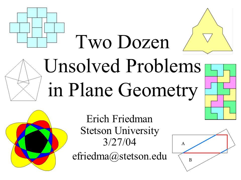 Two Dozen Unsolved Problems in Plane Geometry Erich Friedman Stetson University 3/27/04 efriedma@stetson.edu
