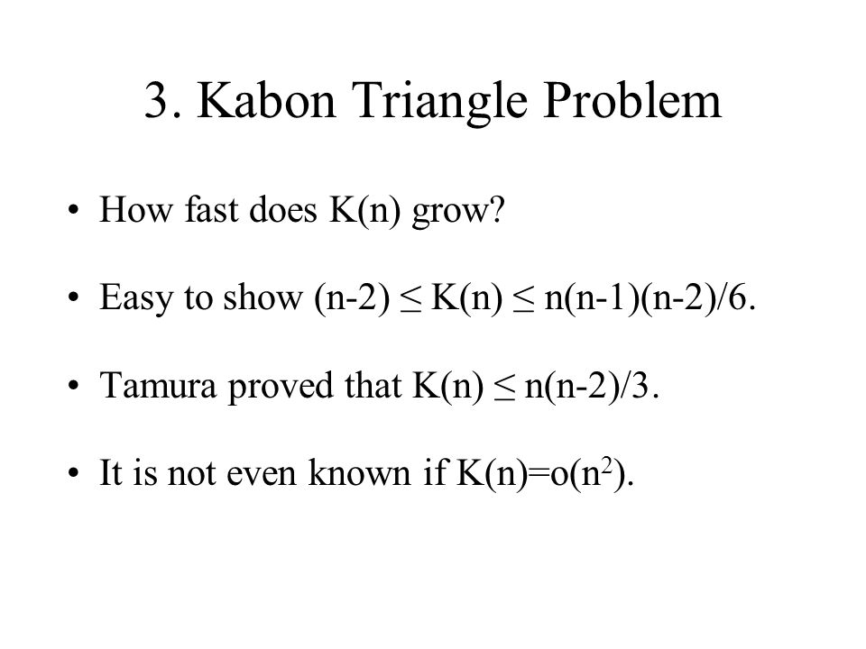 3. Kabon Triangle Problem How fast does K(n) grow? Easy to show (n-2) K(n) n(n-1)(n-2)/6. Tamura proved that K(n) n(n-2)/3. It is not even known if K(