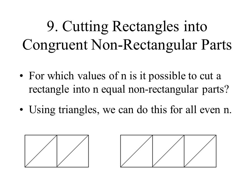 9. Cutting Rectangles into Congruent Non-Rectangular Parts For which values of n is it possible to cut a rectangle into n equal non-rectangular parts?