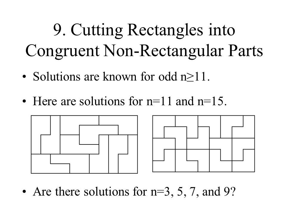 9. Cutting Rectangles into Congruent Non-Rectangular Parts Solutions are known for odd n11. Here are solutions for n=11 and n=15. Are there solutions