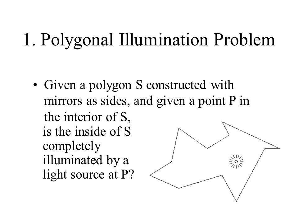 1.Polygonal Illumination Problem It is conjectured that for every S and P, the answer is yes.