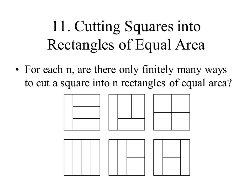 11. Cutting Squares into Rectangles of Equal Area For each n, are there only finitely many ways to cut a square into n rectangles of equal area?