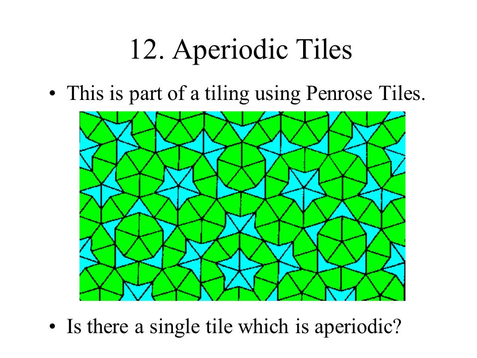 12. Aperiodic Tiles This is part of a tiling using Penrose Tiles. Is there a single tile which is aperiodic?