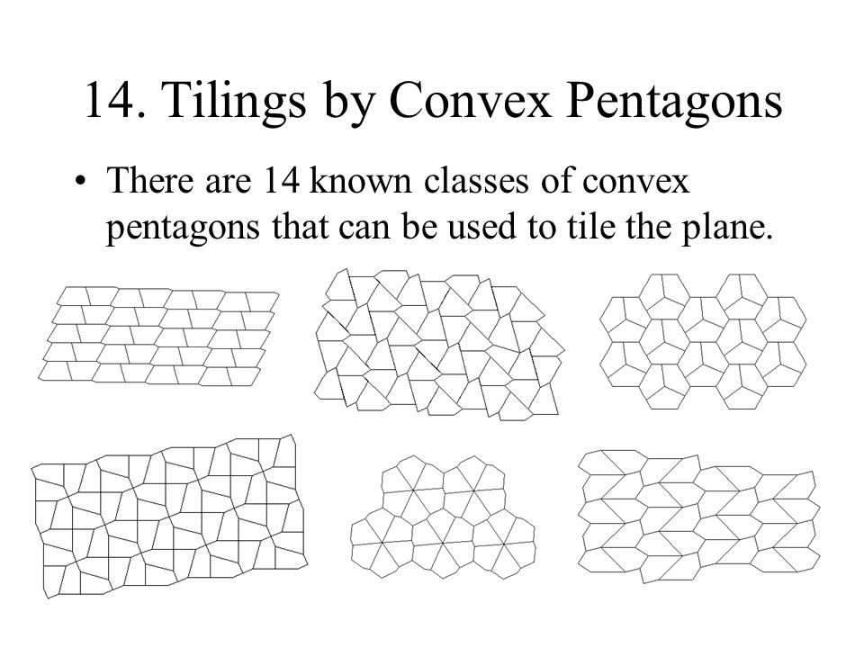 14. Tilings by Convex Pentagons There are 14 known classes of convex pentagons that can be used to tile the plane.
