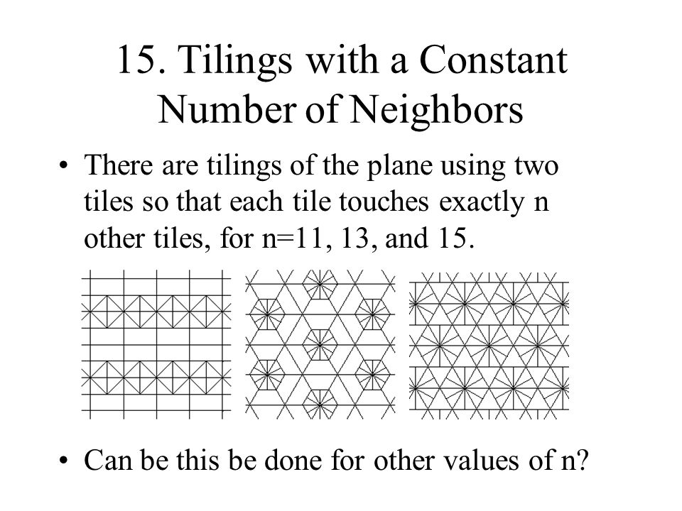 15. Tilings with a Constant Number of Neighbors There are tilings of the plane using two tiles so that each tile touches exactly n other tiles, for n=