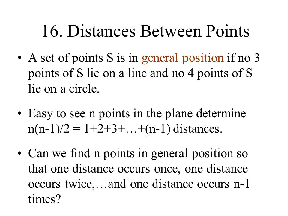 16. Distances Between Points A set of points S is in general position if no 3 points of S lie on a line and no 4 points of S lie on a circle. Easy to