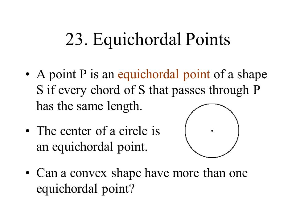 23. Equichordal Points A point P is an equichordal point of a shape S if every chord of S that passes through P has the same length. The center of a c