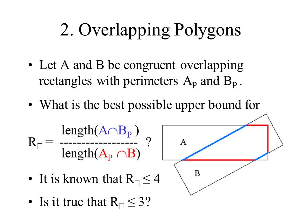 2. Overlapping Polygons Let A and B be congruent overlapping rectangles with perimeters A P and B P. What is the best possible upper bound for length(
