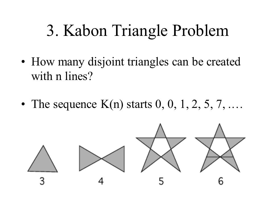 3. Kabon Triangle Problem How many disjoint triangles can be created with n lines? The sequence K(n) starts 0, 0, 1, 2, 5, 7,.…