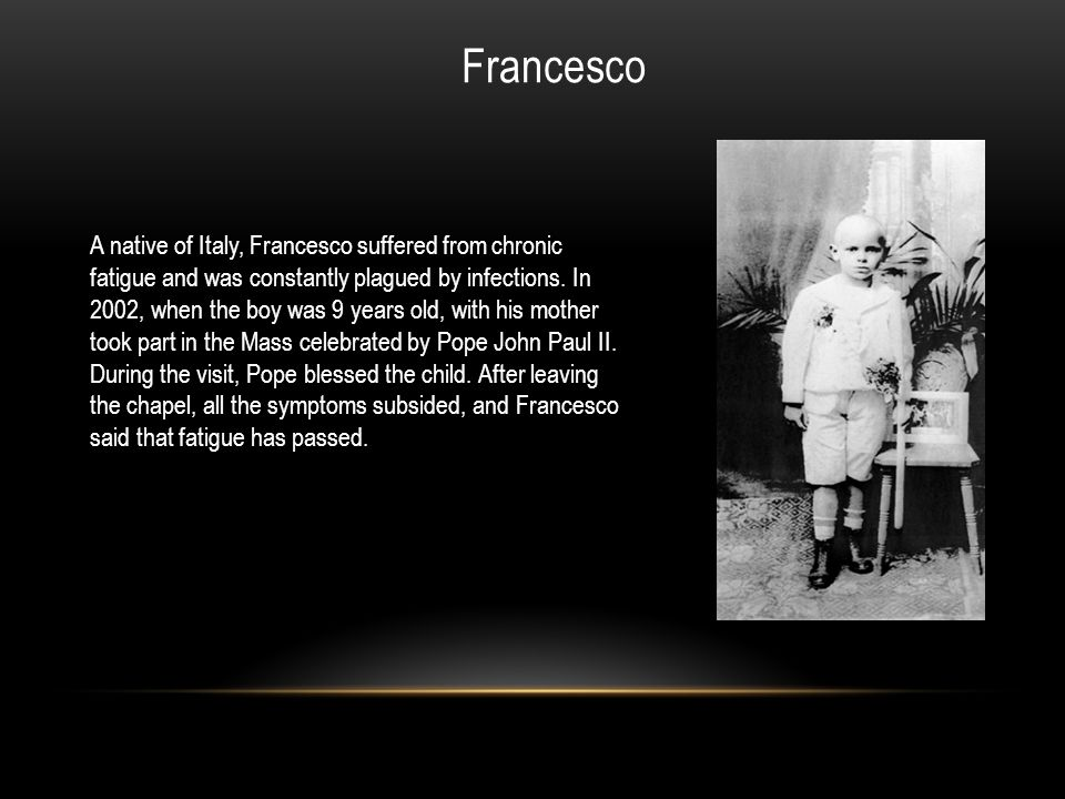A native of Italy, Francesco suffered from chronic fatigue and was constantly plagued by infections. In 2002, when the boy was 9 years old, with his m