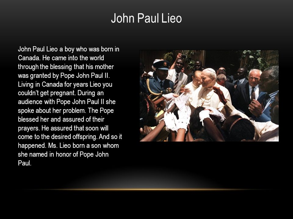 John Paul Lieo a boy who was born in Canada. He came into the world through the blessing that his mother was granted by Pope John Paul II. Living in C