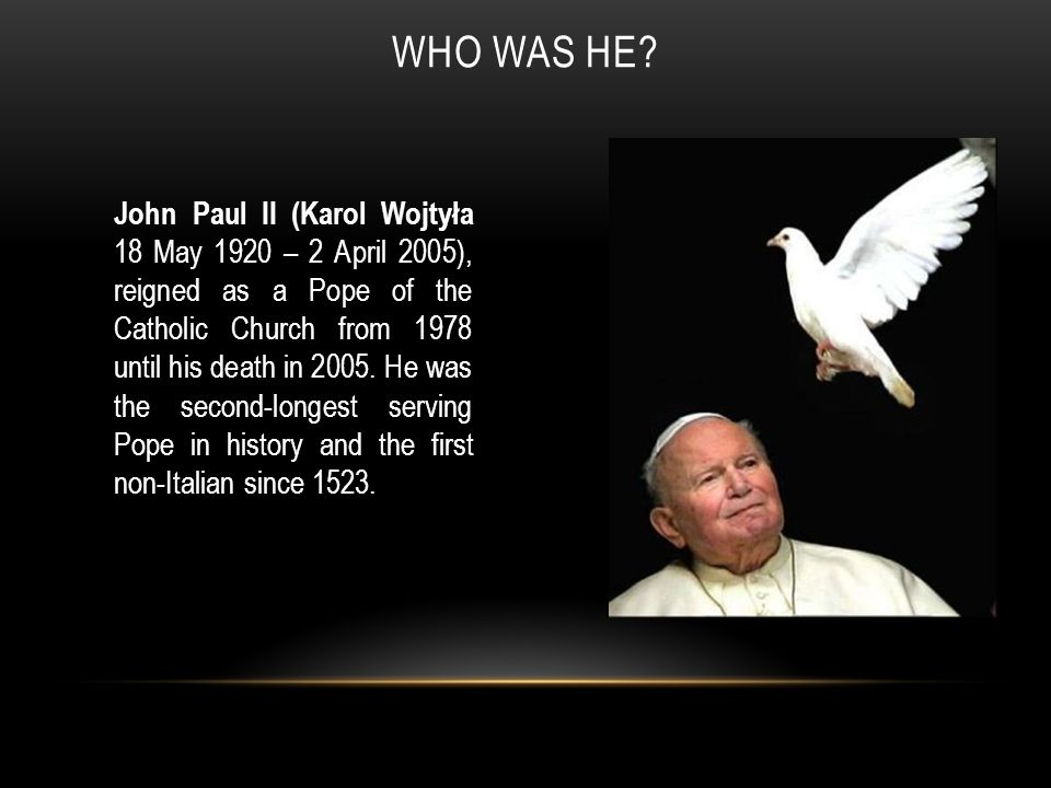 WHO WAS HE? John Paul II (Karol Wojtyła 18 May 1920 – 2 April 2005), reigned as a Pope of the Catholic Church from 1978 until his death in 2005. He wa