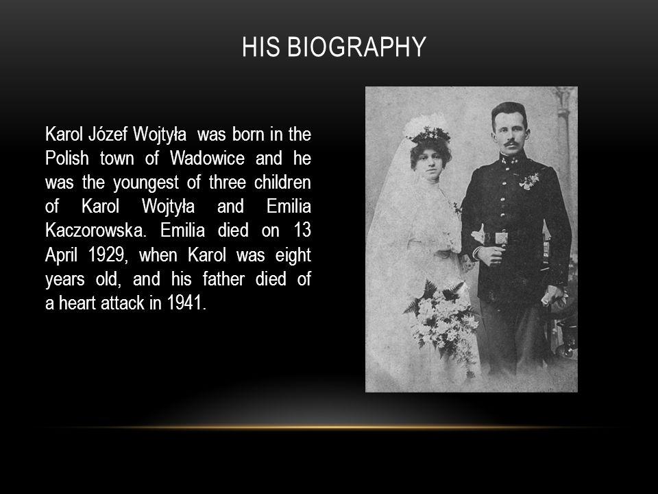 HIS BIOGRAPHY Karol Józef Wojtyła was born in the Polish town of Wadowice and he was the youngest of three children of Karol Wojtyła and Emilia Kaczorowska.