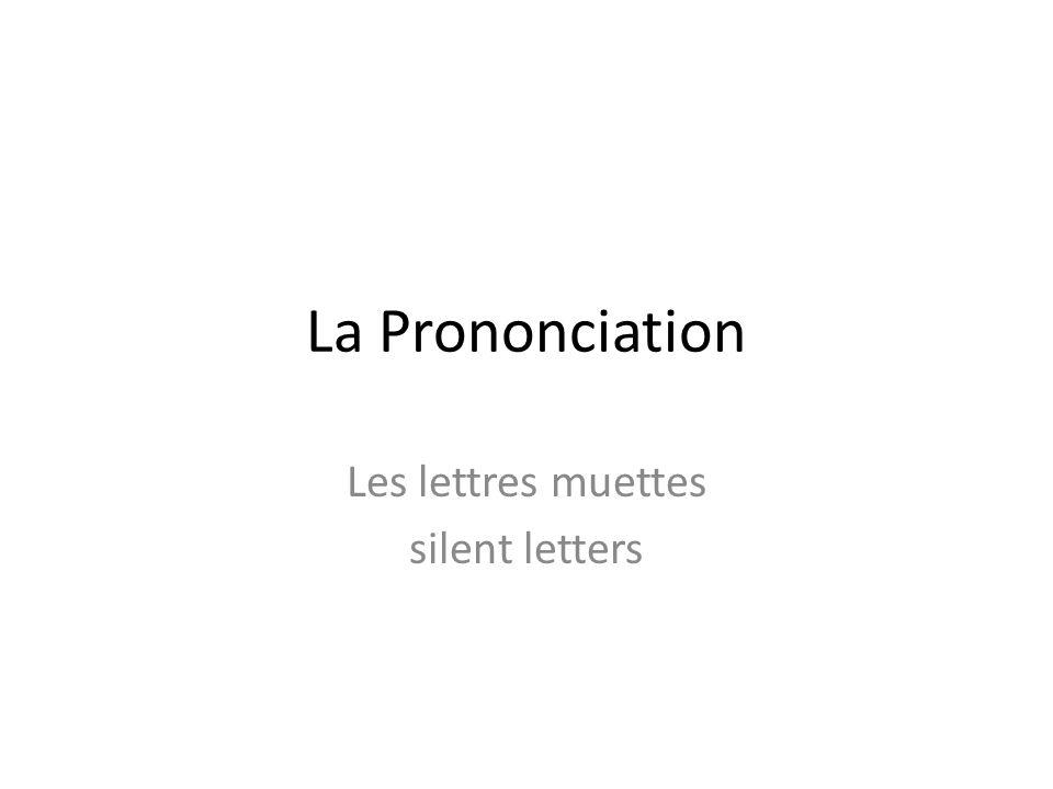 La Prononciation Les lettres muettes silent letters