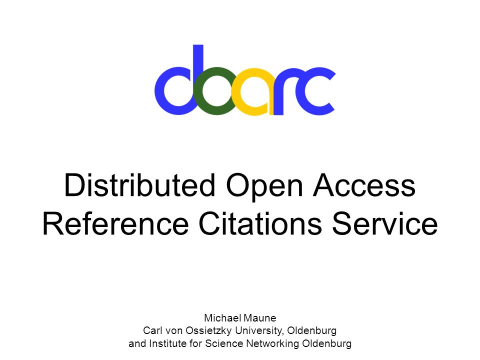 Michael Maune Carl von Ossietzky University, Oldenburg and Institute for Science Networking Oldenburg Distributed Open Access Reference Citations Service