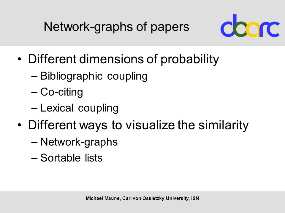 Network-graphs of papers Different dimensions of probability –Bibliographic coupling –Co-citing –Lexical coupling Different ways to visualize the similarity –Network-graphs –Sortable lists Michael Maune, Carl von Ossietzky University, ISN
