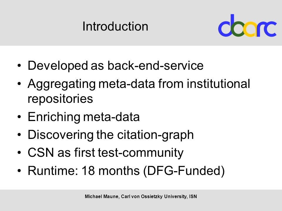 Michael Maune, Carl von Ossietzky University, ISN Introduction Developed as back-end-service Aggregating meta-data from institutional repositories Enriching meta-data Discovering the citation-graph CSN as first test-community Runtime: 18 months (DFG-Funded)