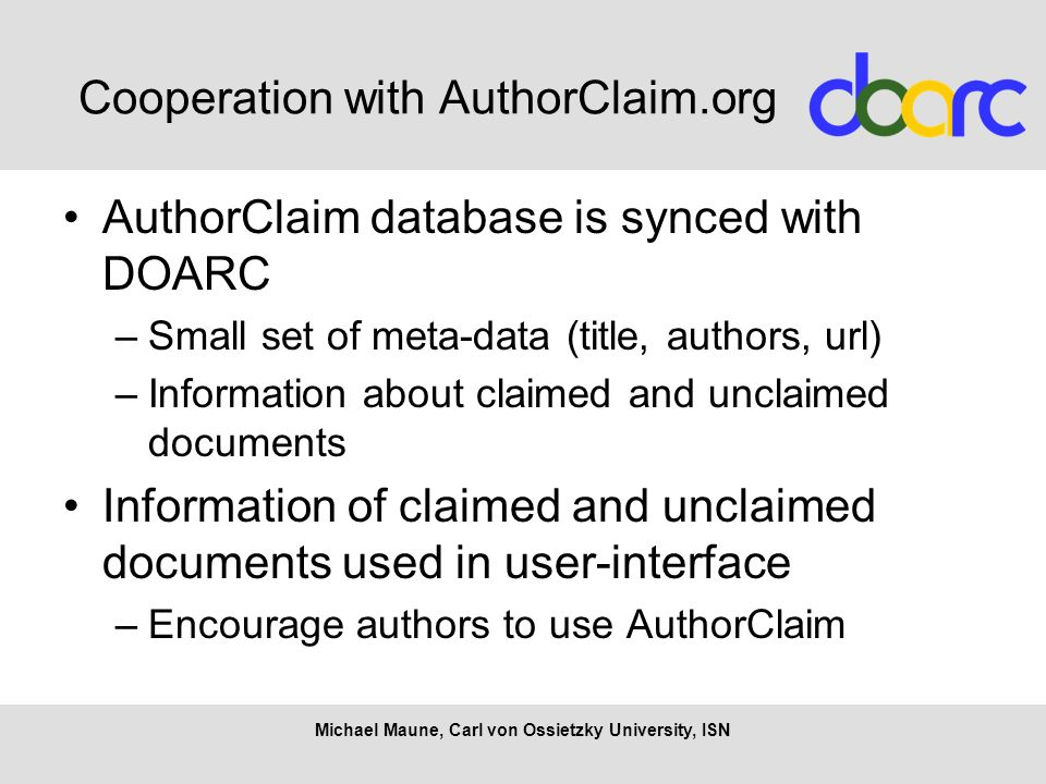Cooperation with AuthorClaim.org AuthorClaim database is synced with DOARC –Small set of meta-data (title, authors, url) –Information about claimed and unclaimed documents Information of claimed and unclaimed documents used in user-interface –Encourage authors to use AuthorClaim Michael Maune, Carl von Ossietzky University, ISN