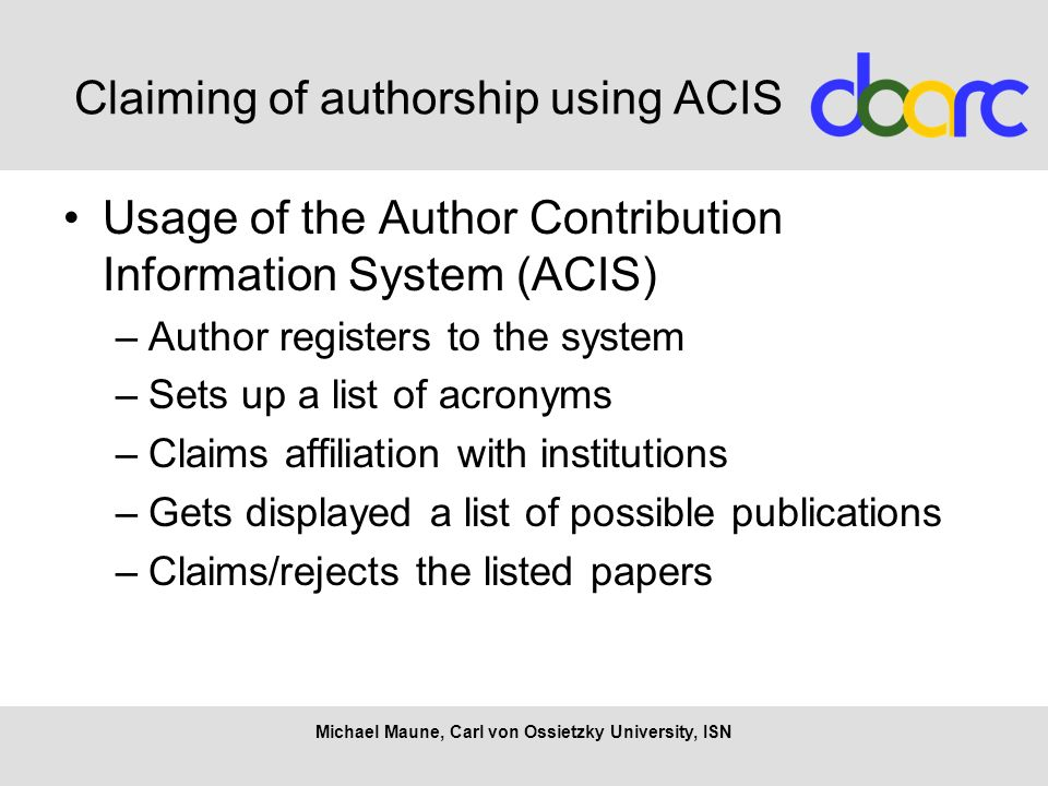 Claiming of authorship using ACIS Usage of the Author Contribution Information System (ACIS) –Author registers to the system –Sets up a list of acronyms –Claims affiliation with institutions –Gets displayed a list of possible publications –Claims/rejects the listed papers Michael Maune, Carl von Ossietzky University, ISN