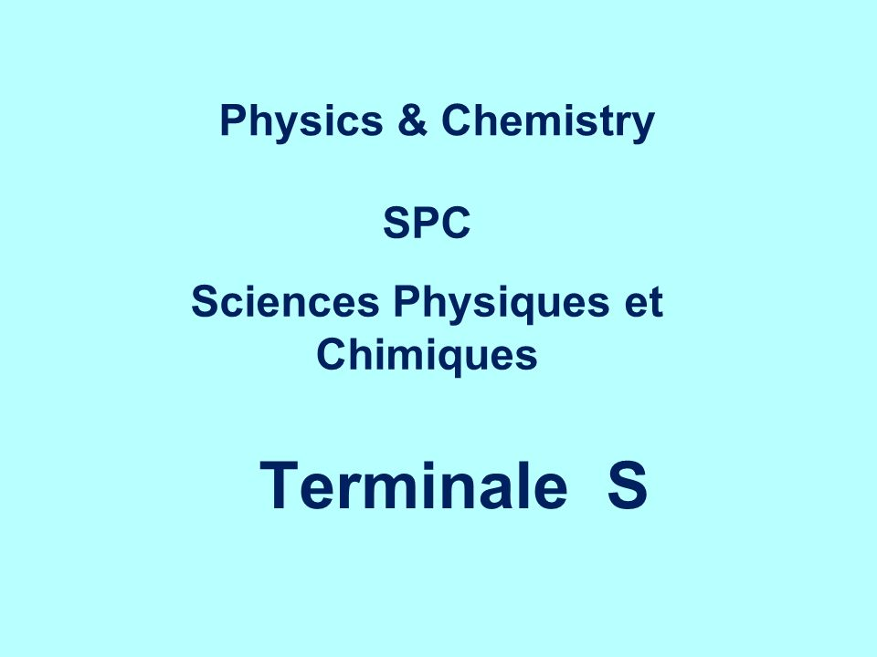 SPC / Terminale S Per week : 2 h of experiment (small group) 3 h whole class