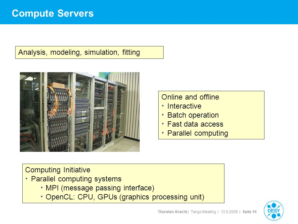 Thorsten Kracht | Tango Meeting | | Seite 16 Compute Servers Online and offline Interactive Batch operation Fast data access Parallel computing Analysis, modeling, simulation, fitting Computing Initiative Parallel computing systems MPI (message passing interface) OpenCL: CPU, GPUs (graphics processing unit)