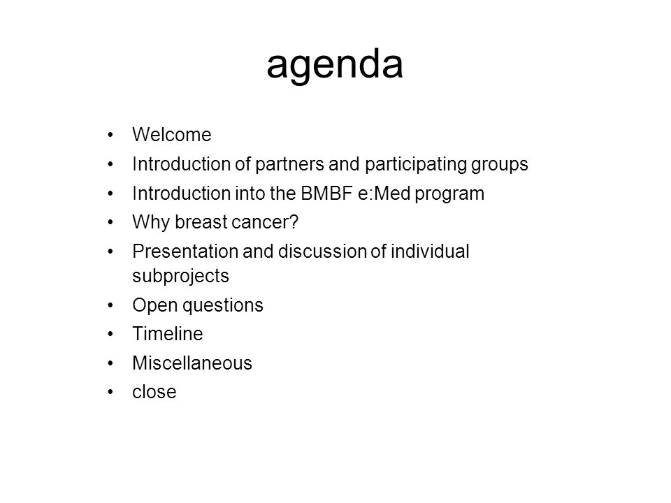 agenda Welcome Introduction of partners and participating groups Introduction into the BMBF e:Med program Why breast cancer? Presentation and discussi