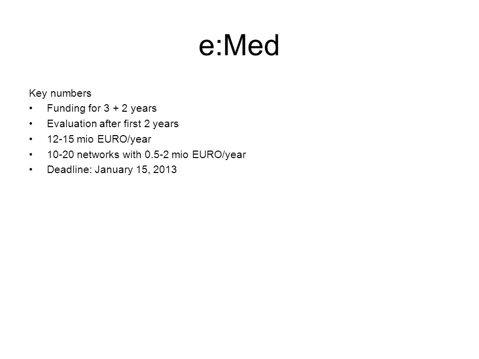 e:Med Key numbers Funding for 3 + 2 years Evaluation after first 2 years 12-15 mio EURO/year 10-20 networks with 0.5-2 mio EURO/year Deadline: January