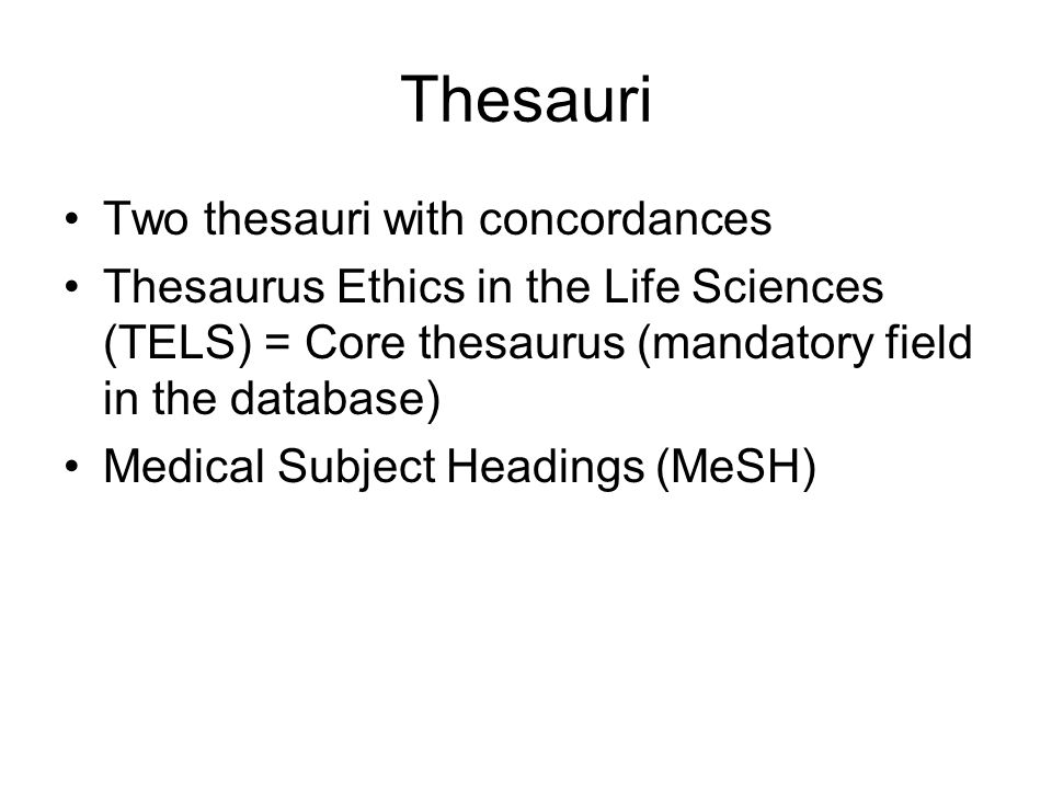 Thesauri Two thesauri with concordances Thesaurus Ethics in the Life Sciences (TELS) = Core thesaurus (mandatory field in the database) Medical Subject Headings (MeSH)