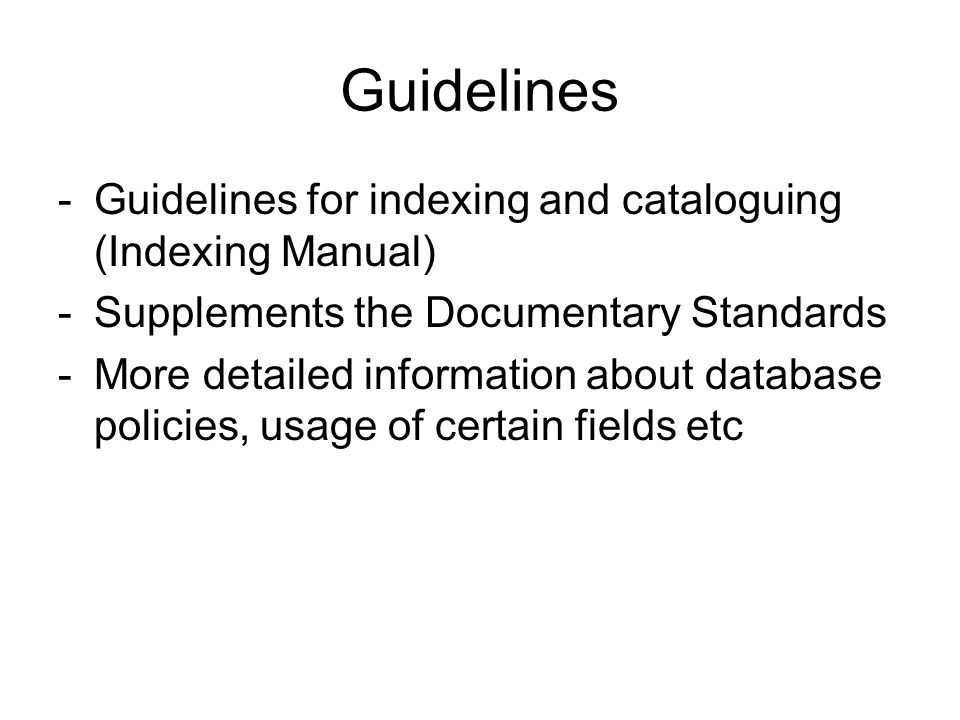 Guidelines -Guidelines for indexing and cataloguing (Indexing Manual) -Supplements the Documentary Standards -More detailed information about database policies, usage of certain fields etc