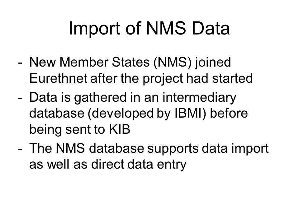 Import of NMS Data -New Member States (NMS) joined Eurethnet after the project had started -Data is gathered in an intermediary database (developed by IBMI) before being sent to KIB -The NMS database supports data import as well as direct data entry