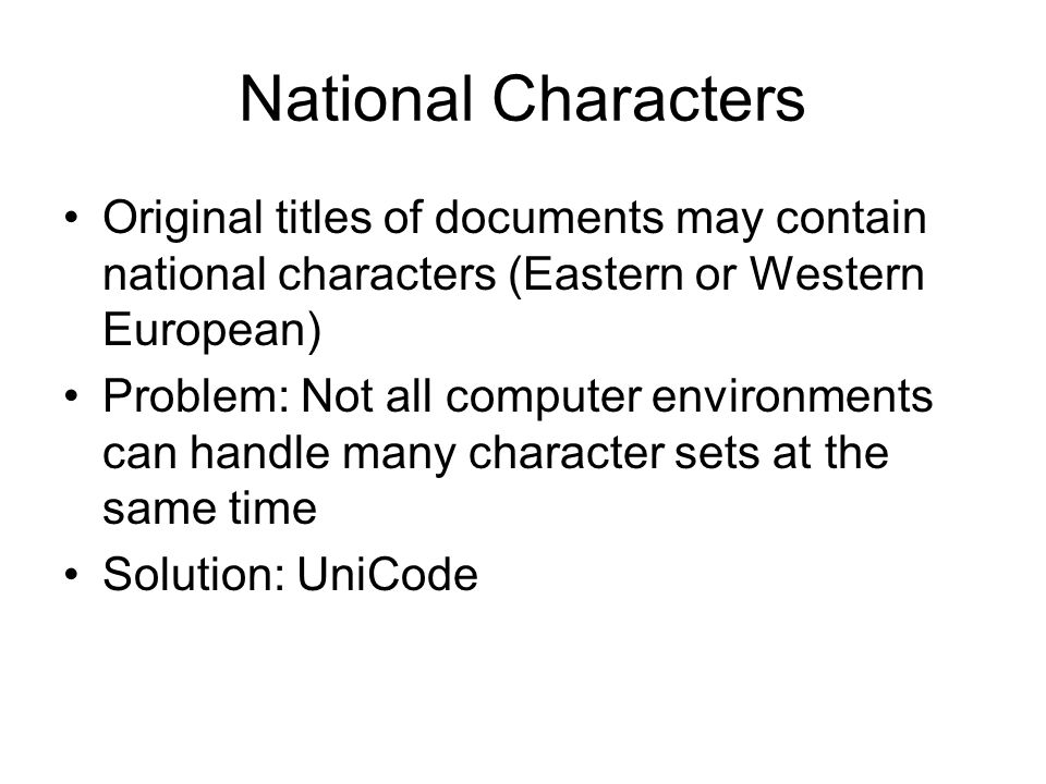 National Characters Original titles of documents may contain national characters (Eastern or Western European) Problem: Not all computer environments can handle many character sets at the same time Solution: UniCode