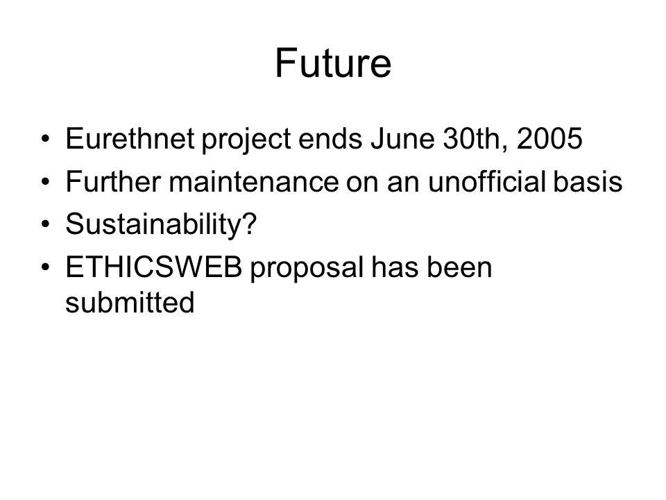 Future Eurethnet project ends June 30th, 2005 Further maintenance on an unofficial basis Sustainability.