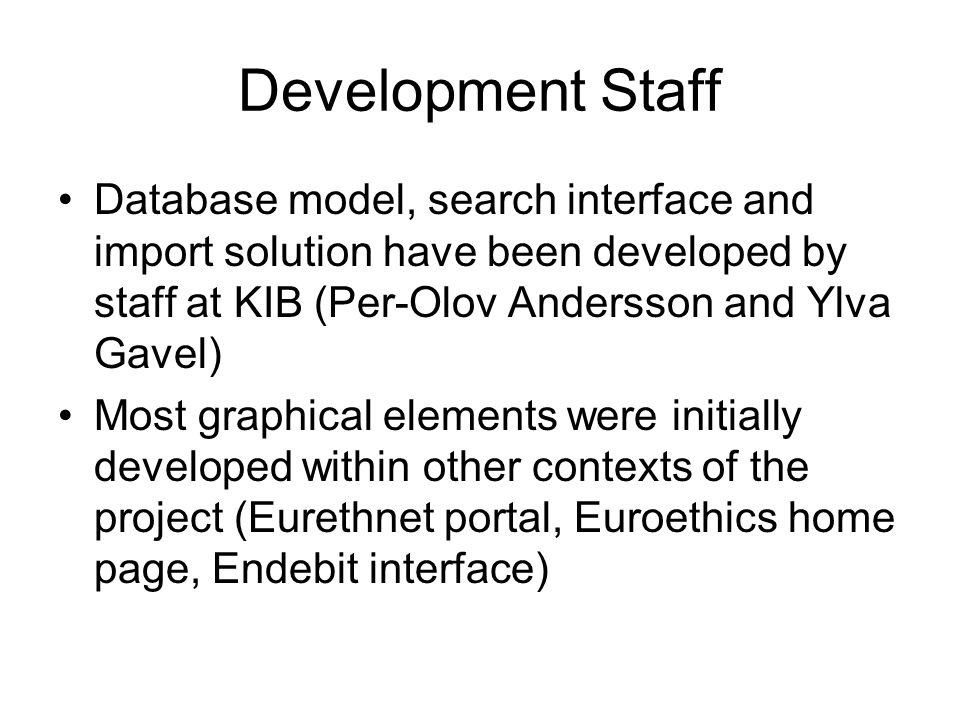 Development Staff Database model, search interface and import solution have been developed by staff at KIB (Per-Olov Andersson and Ylva Gavel) Most graphical elements were initially developed within other contexts of the project (Eurethnet portal, Euroethics home page, Endebit interface)