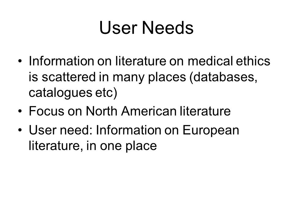 User Needs Information on literature on medical ethics is scattered in many places (databases, catalogues etc) Focus on North American literature User need: Information on European literature, in one place