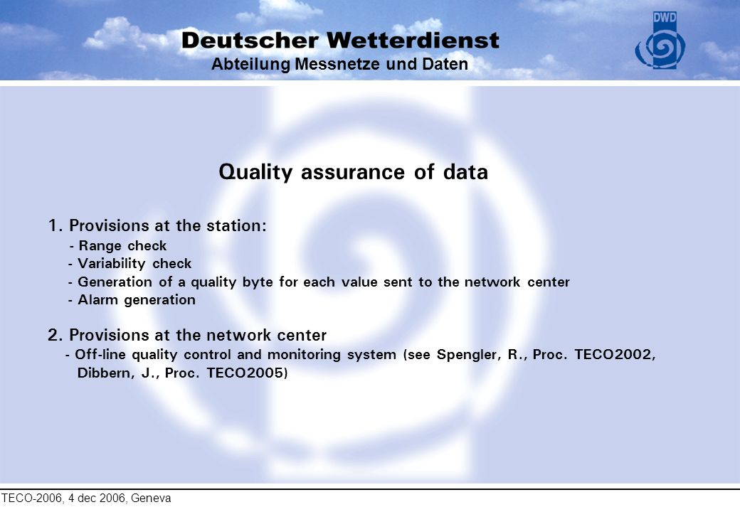 TECO-2006, 4 dec 2006, Geneva Abteilung Messnetze und Daten Quality assurance of data 1. Provisions at the station: - Range check - Variability check