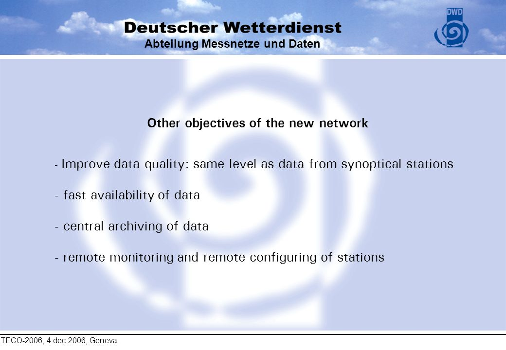 TECO-2006, 4 dec 2006, Geneva Abteilung Messnetze und Daten Other objectives of the new network - Improve data quality: same level as data from synopt