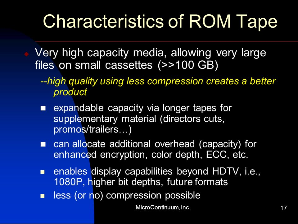 MicroContinuum, Inc. 17 Characteristics of ROM Tape Very high capacity media, allowing very large files on small cassettes (>>100 GB) --high quality u