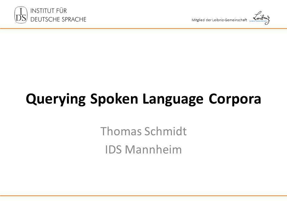 Mitglied der Leibniz-Gemeinschaft Querying Spoken Language Corpora Thomas Schmidt IDS Mannheim