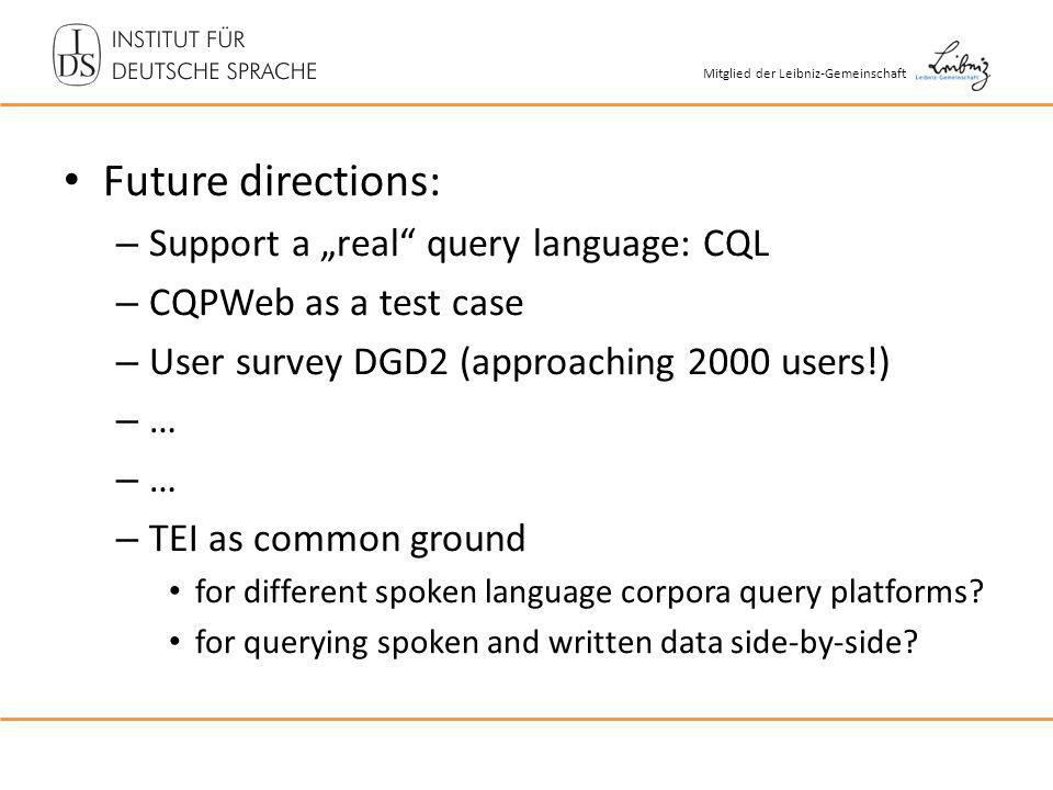 Mitglied der Leibniz-Gemeinschaft Future directions: – Support a real query language: CQL – CQPWeb as a test case – User survey DGD2 (approaching 2000 users!) – … – TEI as common ground for different spoken language corpora query platforms.