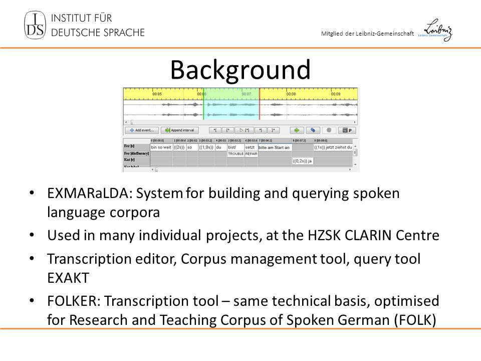 Mitglied der Leibniz-Gemeinschaft Background EXMARaLDA: System for building and querying spoken language corpora Used in many individual projects, at