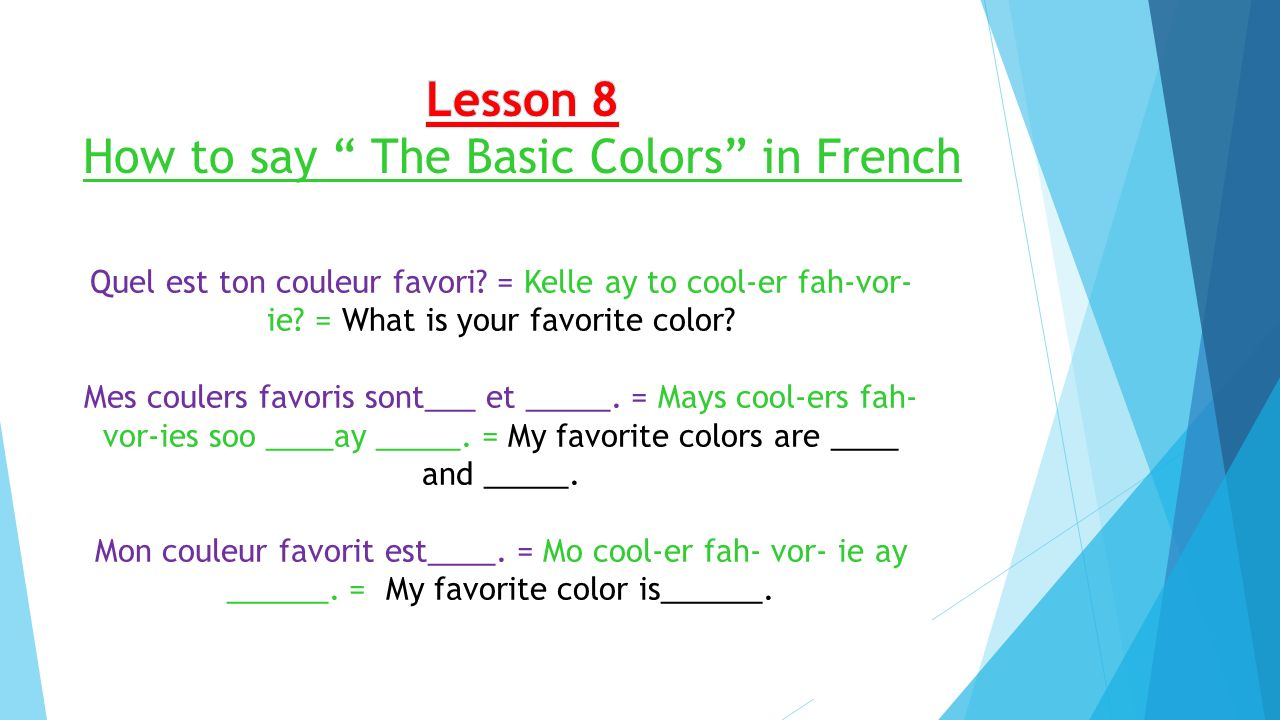Quel est ton couleur favori? = Kelle ay to cool-er fah-vor- ie? = What is your favorite color? Mes coulers favoris sont___ et _____. = Mays cool-ers f