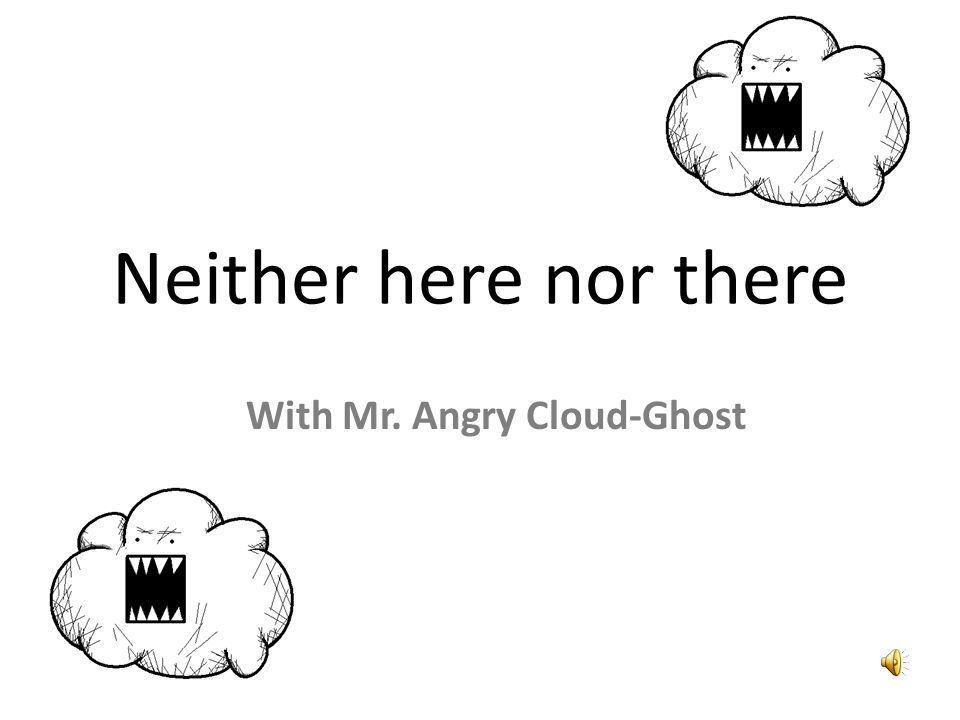 Neither here nor there With Mr. Angry Cloud-Ghost