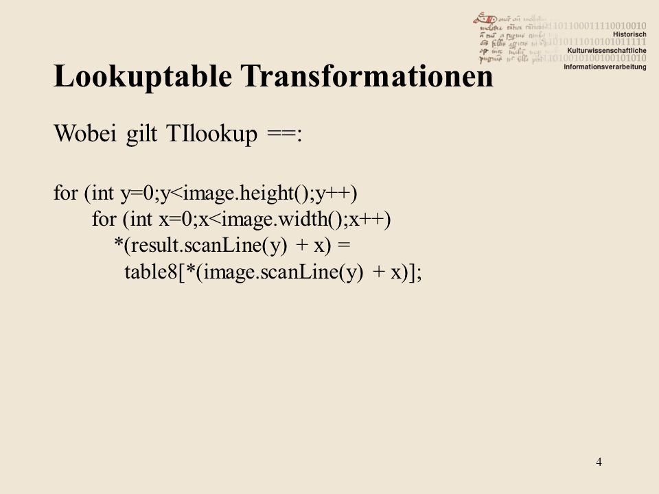 Lookuptable Transformationen 4 Wobei gilt TIlookup ==: for (int y=0;y<image.height();y++) for (int x=0;x<image.width();x++) *(result.scanLine(y) + x) = table8[*(image.scanLine(y) + x)];