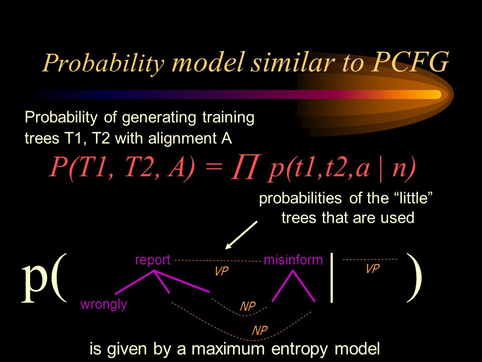 Probability model similar to PCFG Probability of generating training trees T1, T2 with alignment A P(T1, T2, A) = p(t1,t2,a | n) probabilities of the