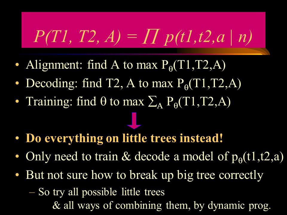 Alignment: find A to max P (T1,T2,A) Decoding: find T2, A to max P (T1,T2,A) Training: find to max A P (T1,T2,A) Do everything on little trees instead