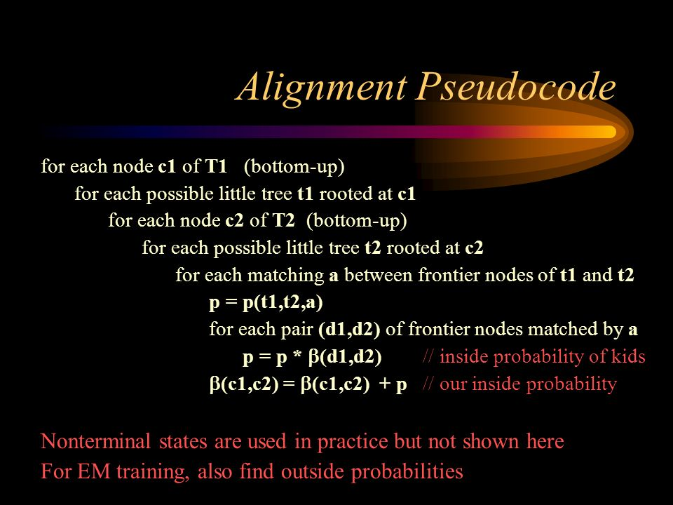 Alignment Pseudocode for each node c1 of T1 (bottom-up) for each possible little tree t1 rooted at c1 for each node c2 of T2 (bottom-up) for each poss