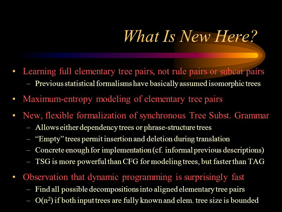 What Is New Here? Learning full elementary tree pairs, not rule pairs or subcat pairs –Previous statistical formalisms have basically assumed isomorph