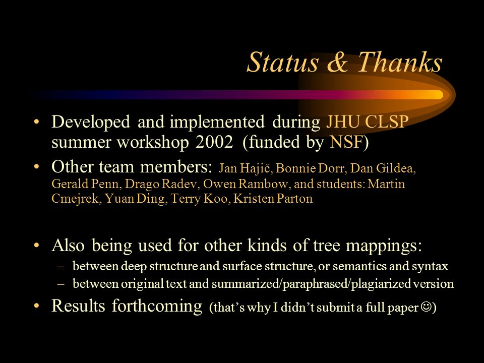 Status & Thanks Developed and implemented during JHU CLSP summer workshop 2002 (funded by NSF) Other team members: Jan Hajič, Bonnie Dorr, Dan Gildea, Gerald Penn, Drago Radev, Owen Rambow, and students: Martin Cmejrek, Yuan Ding, Terry Koo, Kristen Parton Also being used for other kinds of tree mappings: –between deep structure and surface structure, or semantics and syntax –between original text and summarized/paraphrased/plagiarized version Results forthcoming (thats why I didnt submit a full paper )