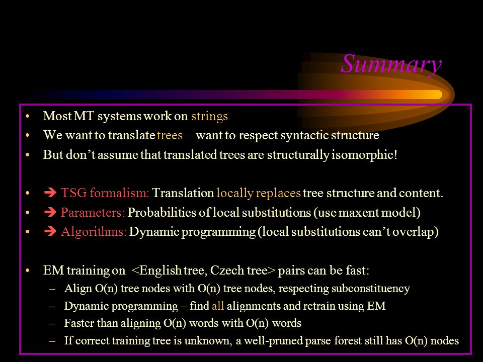Summary Most MT systems work on strings We want to translate trees – want to respect syntactic structure But dont assume that translated trees are structurally isomorphic.